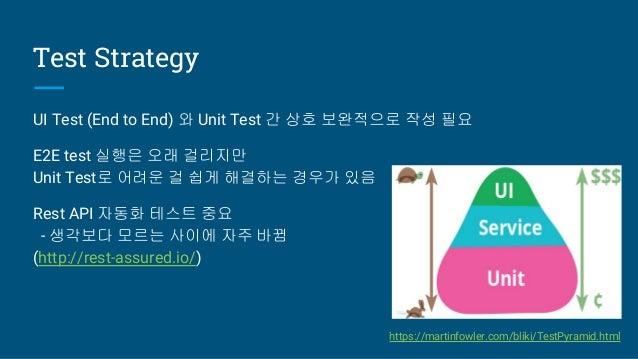 Test Strategy UI Test (End to End) 와 Unit Test 간 상호 보완적으로 작성 필요 E2E test 실행은 오래 걸리지만 Unit Test로 어려운 걸 쉽게 해결하는 경우가 있음 Rest ...