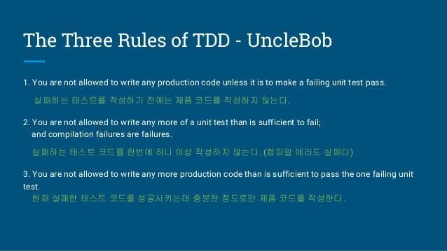 The Three Rules of TDD - UncleBob 1. You are not allowed to write any production code unless it is to make a failing unit ...