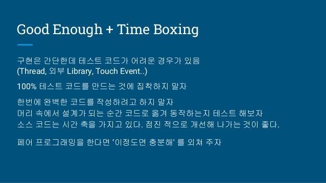 Good Enough + Time Boxing 구현은 간단한데 테스트 코드가 어려운 경우가 있음 (Thread, 외부 Library, Touch Event..) 100% 테스트 코드를 만드는 것에 집착하지 말자 한번에 ...