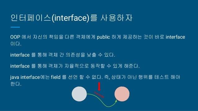 인터페이스(interface)를 사용하자 OOP 에서 자신의 책임을 다른 객체에게 public 하게 제공하는 것이 바로 interface 이다. interface 를 통해 객체 간 의존성을 낮출 수 있다. interfa...