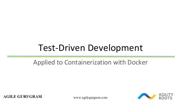 www.agilegurgaon.com Test-Driven	Development Applied	to	Containerization	with	Docker