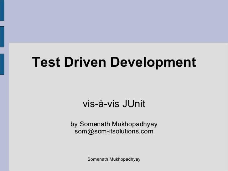 Test Driven Development vis-à-vis JUnit by Somenath Mukhopadhyay [email_address] Somenath Mukhopadhyay