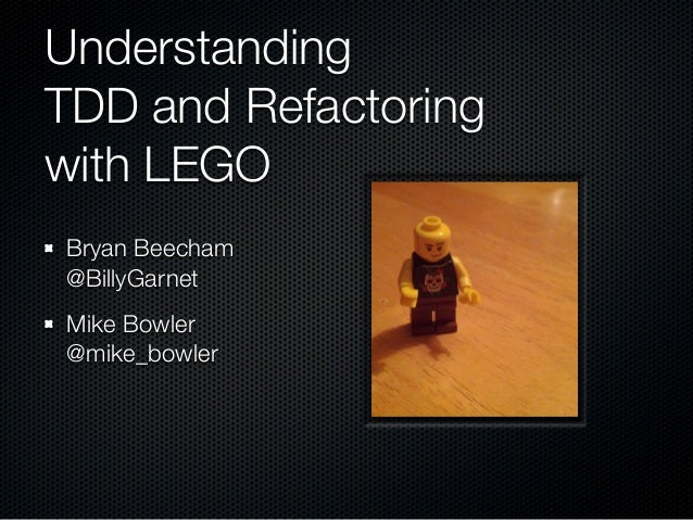 Understanding TDD and Refactoring with LEGO Bryan Beecham @BillyGarnet Mike Bowler @mike_bowler