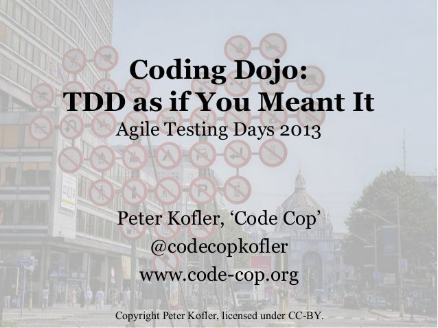 Coding Dojo: TDD as if You Meant It Agile Testing Days 2013  Peter Kofler, 'Code Cop' @codecopkofler www.code-cop.org Copy...