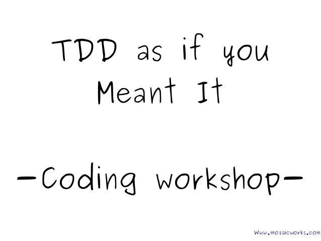 TDD as if you Meant It -Coding workshop- Www.mozaicworks.com