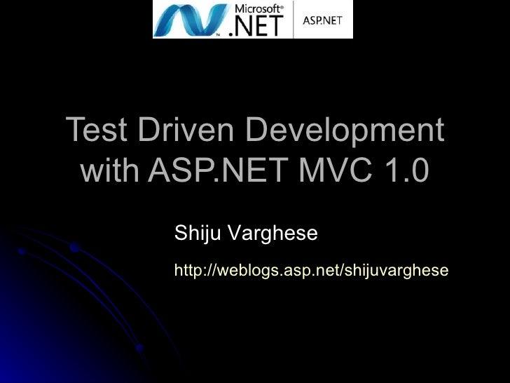 Test Driven Development with ASP.NET MVC 1.0 Shiju Varghese http://weblogs.asp.net/shijuvarghese