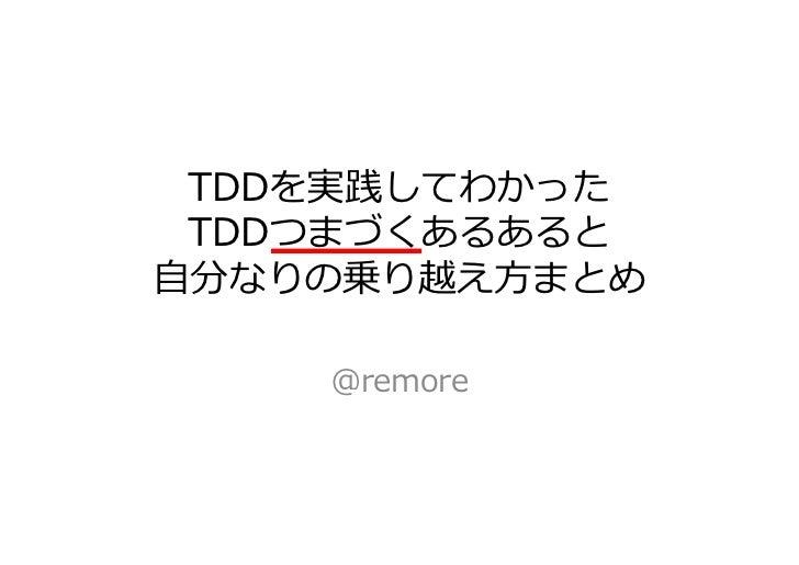TDDを実践してわかった TDDつまづくあるあると自分なりの乗り越え方まとめ    @remore