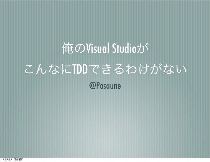 俺のVisual Studioが          こんなにTDDできるわけがない                   @Posaune12年8月31日金曜日