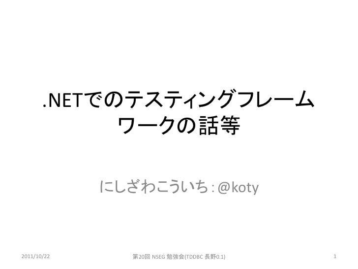 .NETでのテスティングフレーム             ワークの話等             にしざわこういち:@koty2011/10/22     第20回 NSEG 勉強会(TDDBC 長野0.1)   1