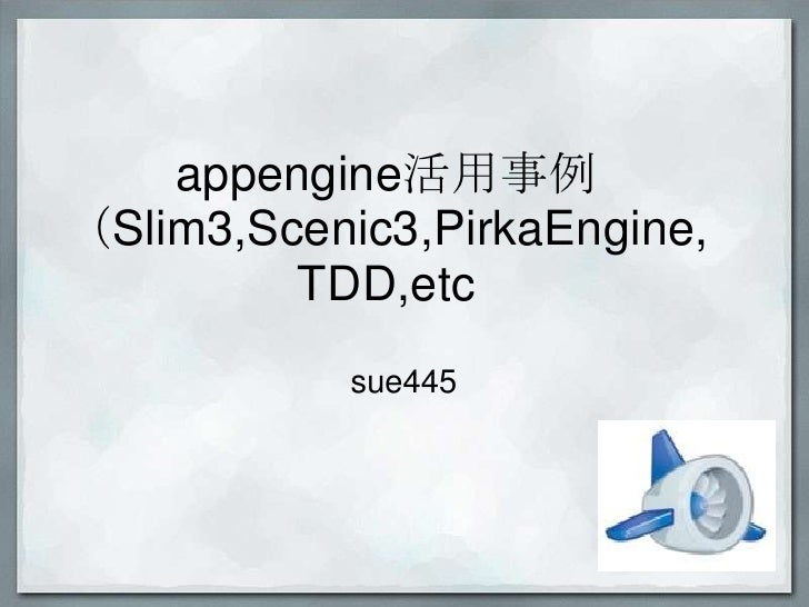 appengine活用事例(Slim3,Scenic3,PirkaEngine,         TDD,etc            sue445