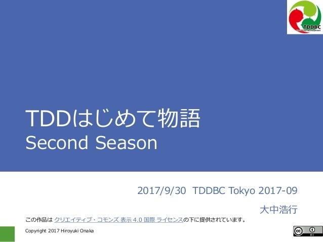 Copyright 2017 Hiroyuki Onaka TDDはじめて物語 Second Season 2017/9/30 TDDBC Tokyo 2017-09 大中浩行 この作品は クリエイティブ・コモンズ 表示 4.0 国際 ライセン...