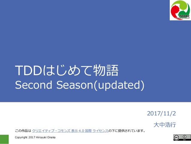 Copyright 2017 Hiroyuki Onaka TDDはじめて物語 Second Season(updated) 2017/11/2 大中浩行 この作品は クリエイティブ・コモンズ 表示 4.0 国際 ライセンスの下に提供されていま...