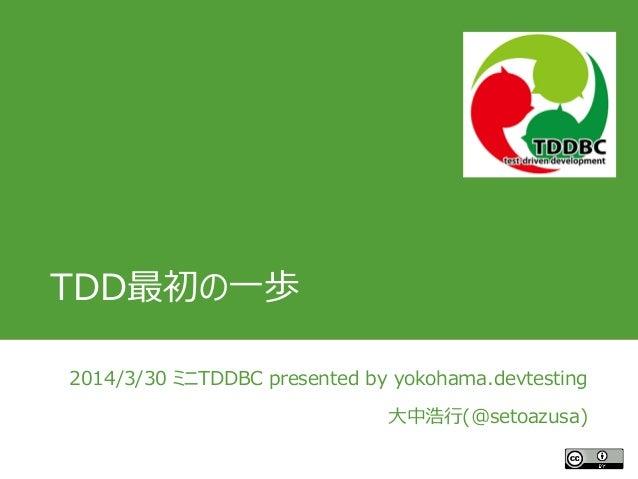TDD最初の一歩 2014/3/30 ミニTDDBC presented by yokohama.devtesting 大中浩行(@setoazusa)