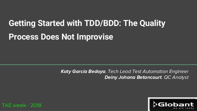 Getting Started with TDD/BDD: The Quality Process Does Not Improvise Katy García Bedoya. Tech Lead Test Automation Enginee...