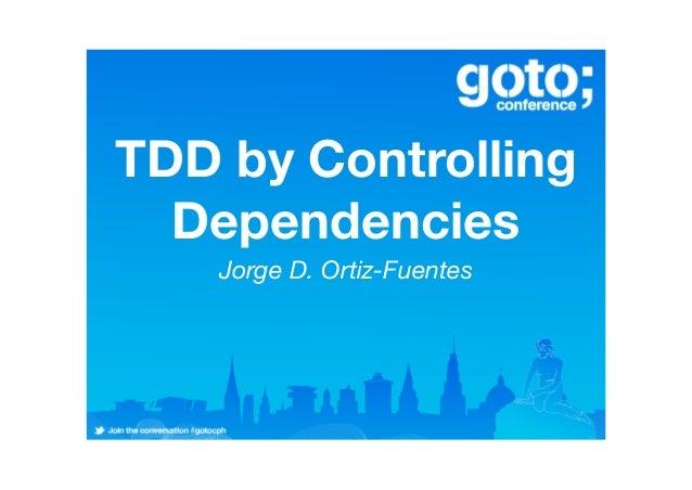 TDD by Controlling Dependencies Jorge D. Ortiz-Fuentes