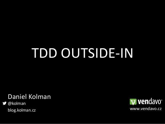 TDD OUTSIDE-‐IN Daniel Kolman @kolman blog.kolman.cz                  www.vendavo.cz