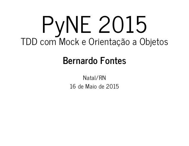 PyNE 2015 TDD com Mock e Orientação a Objetos Bernardo Fontes Natal/RN 16 de Maio de 2015