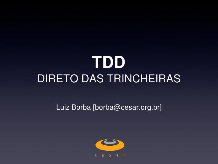 TDD DIRETO DAS TRINCHEIRAS    Luiz Borba [borba@cesar.org.br]
