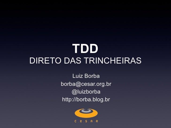 TDD DIRETO DAS TRINCHEIRAS Luiz Borba [email_address] @luizborba http://borba.blog.br