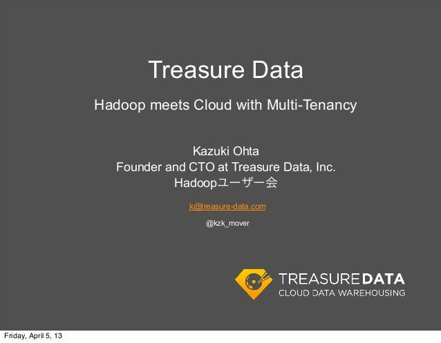 Treasure Data                      Hadoop meets Cloud with Multi-Tenancy                                     Kazuki Ohta  ...