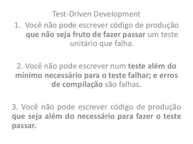 Test-Driven Development1. Você não pode escrever código de produção   que não seja fruto de fazer passar um teste         ...