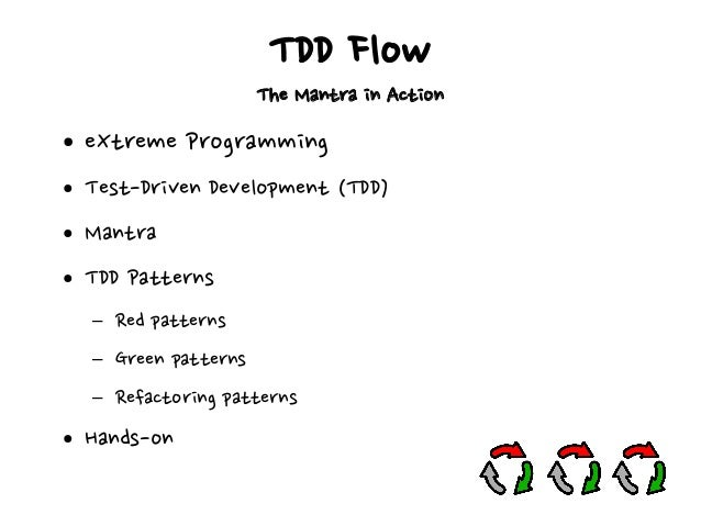 TDD Flow The Mantra in Action ● eXtreme Programming ● Test-Driven Development (TDD) ● Mantra ● TDD Patterns – Red patterns...
