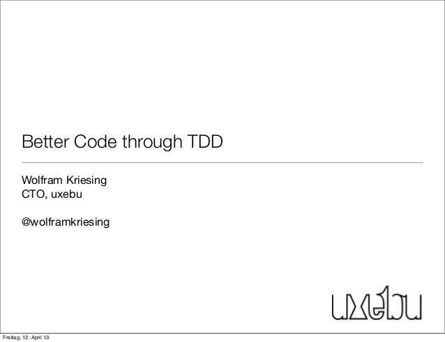 Better Code through TDDWolfram KriesingCTO, uxebu@wolframkriesingFreitag, 12. April 13