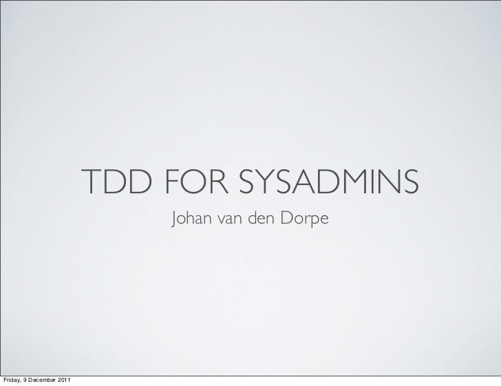 TDD FOR SYSADMINS                              Johan van den DorpeFriday, 9 December 2011