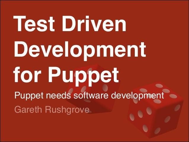 Test Driven Development! for Puppet! Puppet needs software development Gareth Rushgrove