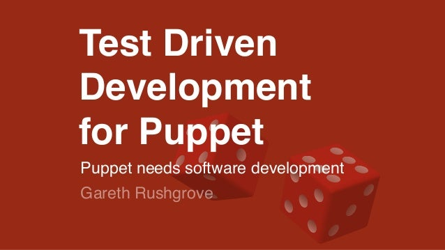 Test Driven  Development!  for Puppet!  Puppet needs software development  Gareth Rushgrove