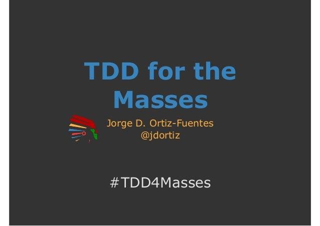 TDD for the Masses Jorge D. Ortiz-Fuentes @jdortiz #TDD4Masses