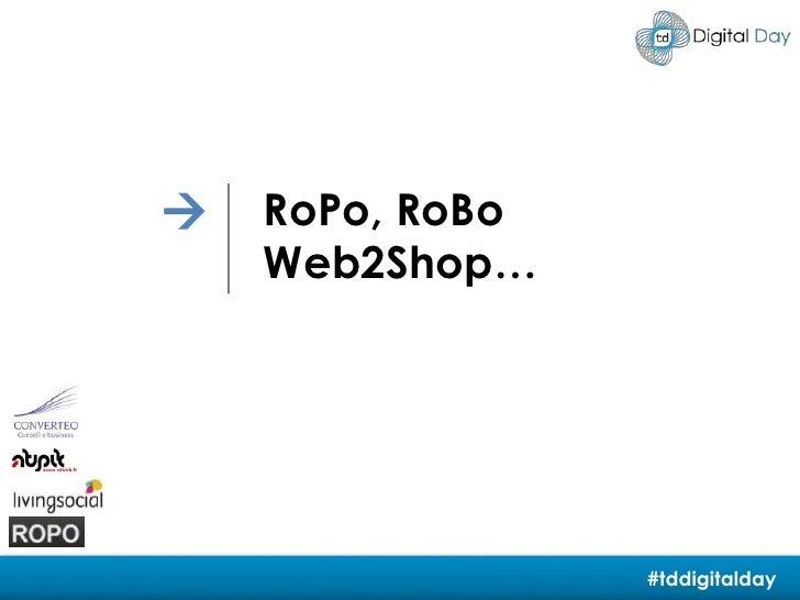 <br />RoPo, RoBo<br />Web2Shop…<br />#tddigitalday<br />