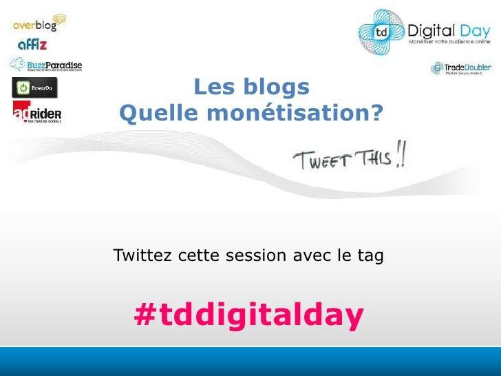Les blogs<br />Quelle monétisation?<br />Twittezcettesession avec le tag<br />#tddigitalday<br />