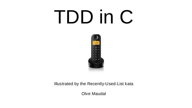 TDD in C Illustrated by the Recently-Used-List kata Olve Maudal