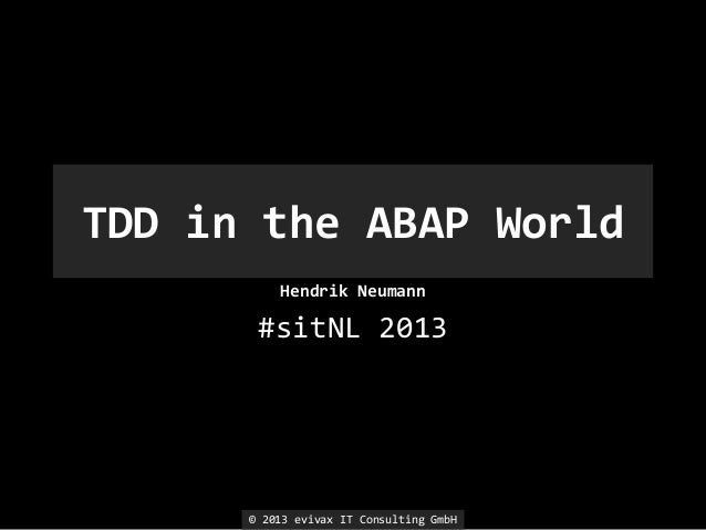 TDD in the ABAP World Hendrik Neumann  #sitNL 2013  © 2013 evivax IT Consulting GmbH