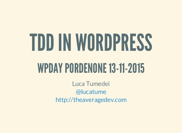 TDD IN WORDPRESS WPDAY PORDENONE 13-11-2015 Luca Tumedei @lucatume http://theaveragedev.com