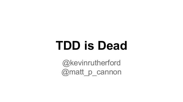 TDD is Dead @kevinrutherford @matt_p_cannon