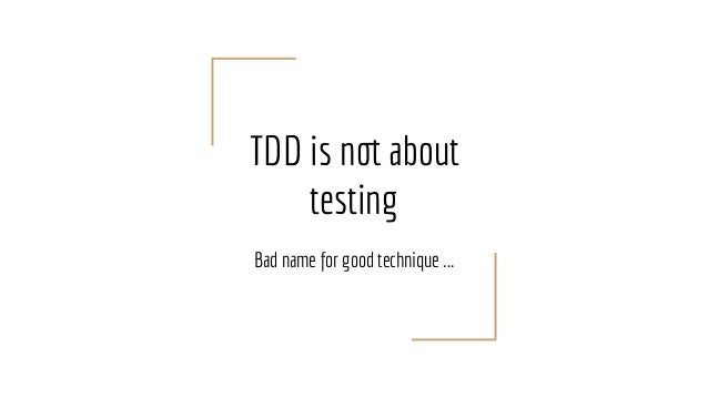 TDD is not about testing Bad name for good technique ...