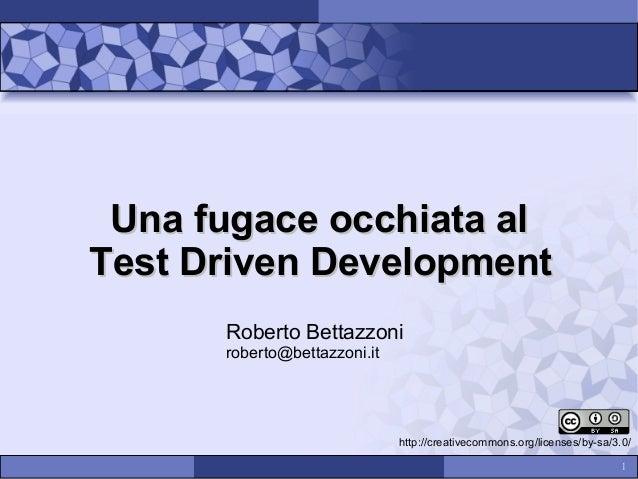 Una fugace occhiata al Test Driven Development Roberto Bettazzoni roberto@bettazzoni.it  http://creativecommons.org/licens...