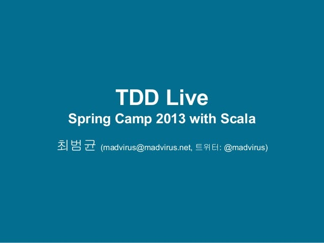 TDD Live Spring Camp 2013 with Scala 최범균 (madvirus@madvirus.net, 트위터: @madvirus)