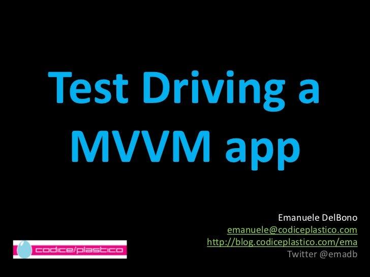 Test Driving a MVVM app<br />Emanuele DelBono <br />emanuele@codiceplastico.com<br />http://blog.codiceplastico.com/ema<br...