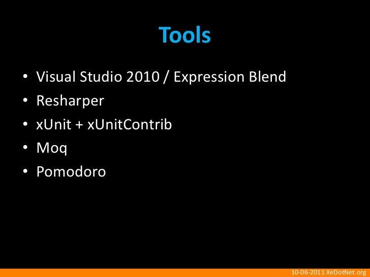 Tools<br />Visual Studio 2010 / Expression Blend<br />Resharper<br />xUnit + xUnitContrib<br />Moq<br />Pomodoro<br />