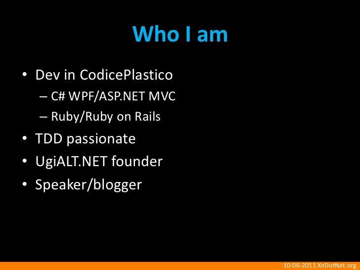 Who I am<br />Dev in CodicePlastico<br />C#WPF/ASP.NET MVC<br />Ruby/Ruby on Rails<br />TDD passionate<br />UgiALT.NET fou...