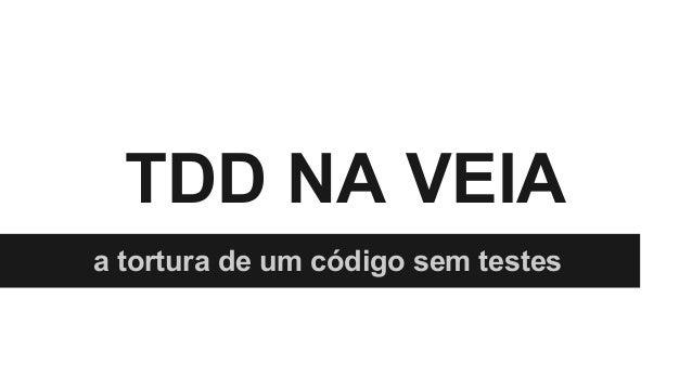 TDD NA VEIA a tortura de um código sem testes
