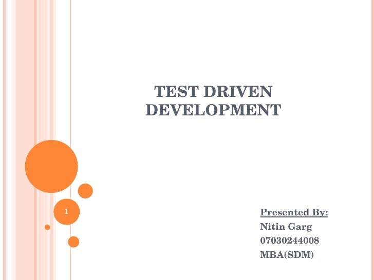 TEST DRIVEN DEVELOPMENT   Presented By:   Nitin Garg   07030244008   MBA(SDM)