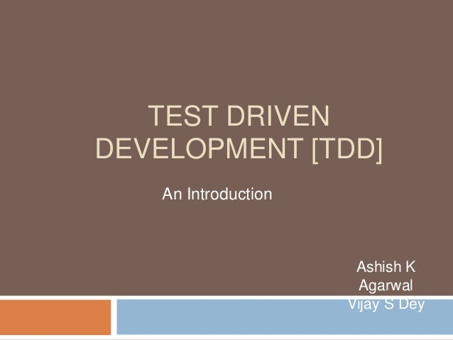 TEST DRIVEN DEVELOPMENT [TDD] An Introduction Ashish K Agarwal Vijay S Dey