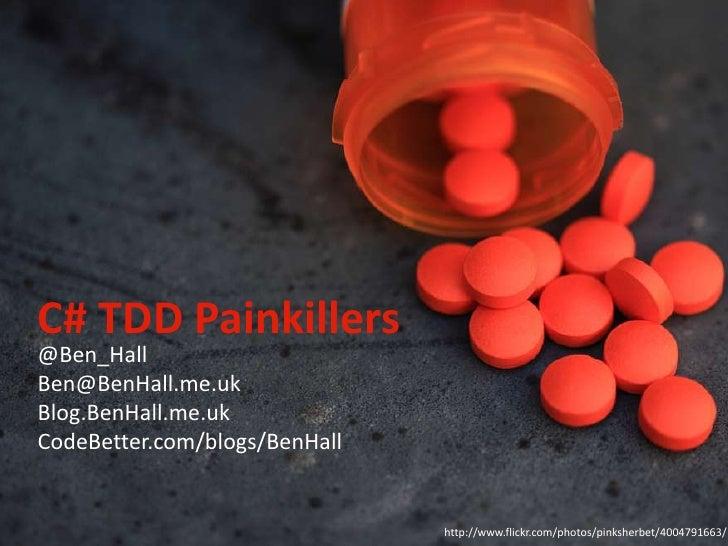 C# TDD Painkillers<br />@Ben_Hall<br />Ben@BenHall.me.uk<br />Blog.BenHall.me.uk<br />CodeBetter.com/blogs/BenHall<br />ht...
