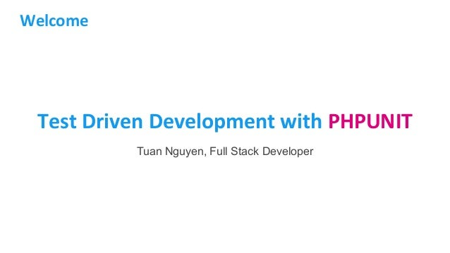 Test Driven Development with PHPUNIT Tuan Nguyen, Full Stack Developer Welcome