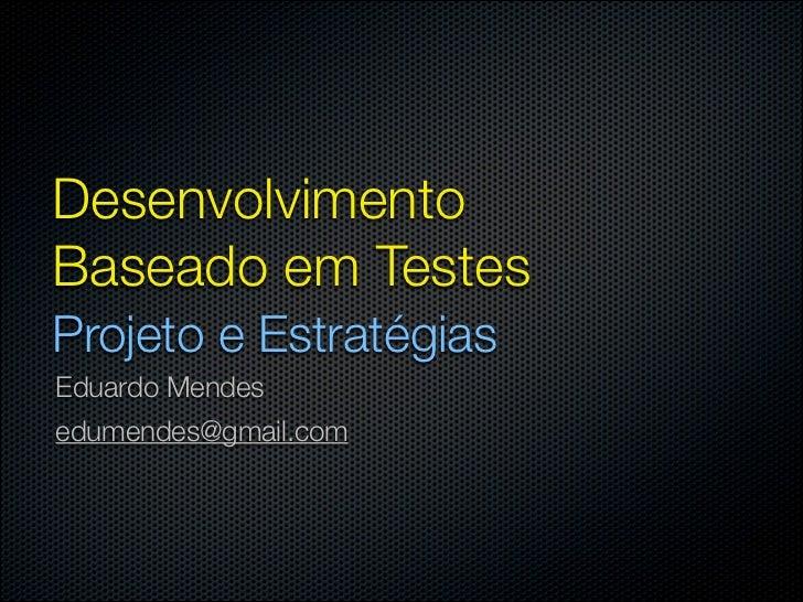 DesenvolvimentoBaseado em TestesProjeto e EstratégiasEduardo Mendesedumendes@gmail.com