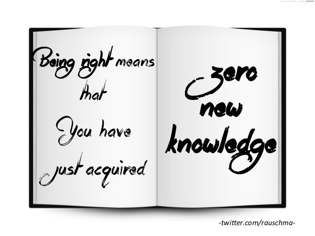 Being right means that  You have just acquired  zero new knowledge -‐twiCer.com/rauschma-‐